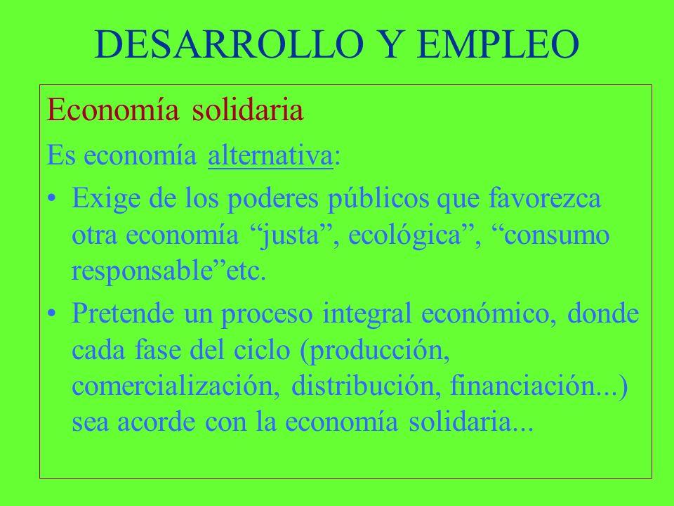 DESARROLLO Y EMPLEO Economía solidaria Es economía alternativa: Exige de los poderes públicos que favorezca otra economía justa, ecológica, consumo responsableetc.