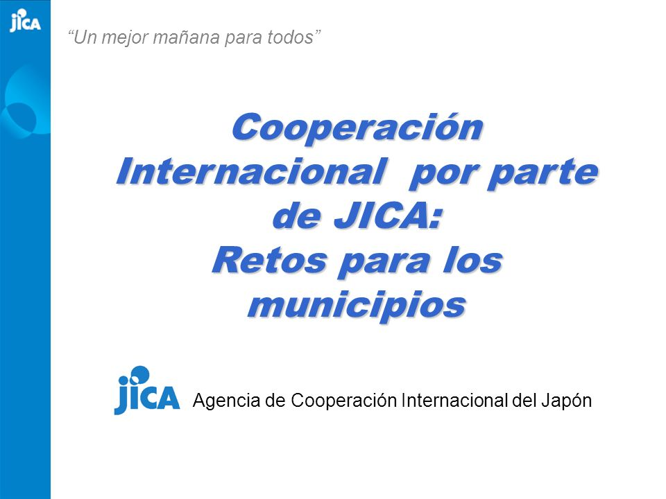 Cooperación Internacional por parte de JICA: Retos para los municipios Agencia de Cooperación Internacional del Japón Un mejor mañana para todos