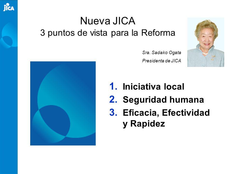Nueva JICA 3 puntos de vista para la Reforma 1. Iniciativa local 2. Seguridad humana 3. Eficacia, Efectividad y Rapidez Sra. Sadako Ogata Presidenta d