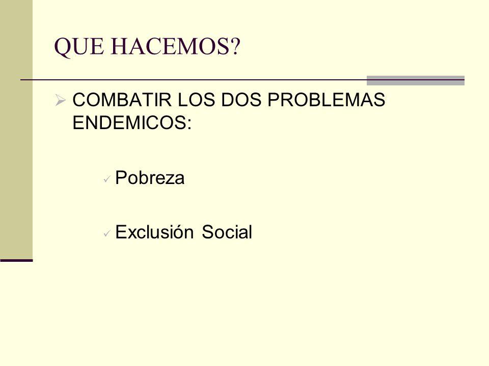 QUE HACEMOS? COMBATIR LOS DOS PROBLEMAS ENDEMICOS: Pobreza Exclusión Social