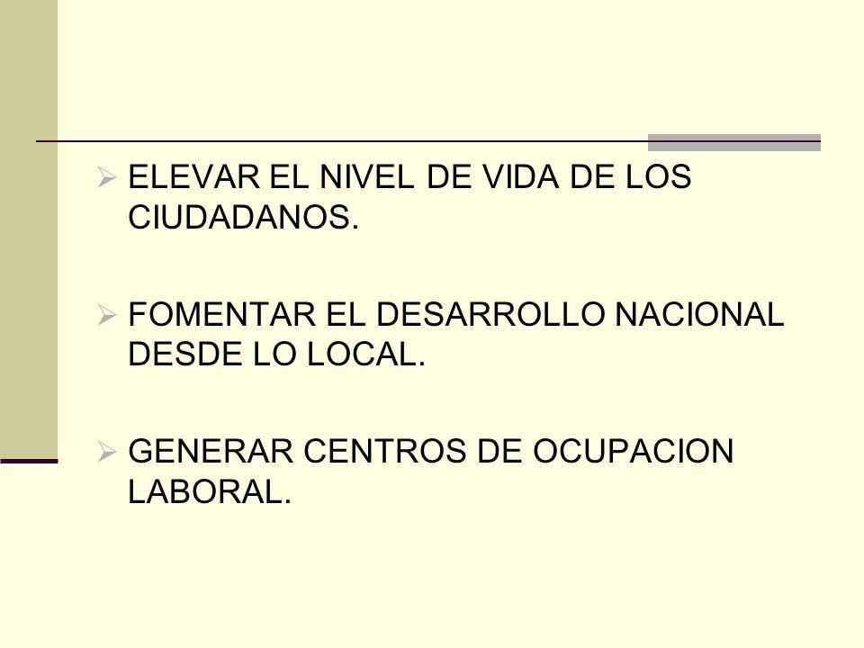 ELEVAR EL NIVEL DE VIDA DE LOS CIUDADANOS. FOMENTAR EL DESARROLLO NACIONAL DESDE LO LOCAL. GENERAR CENTROS DE OCUPACION LABORAL.