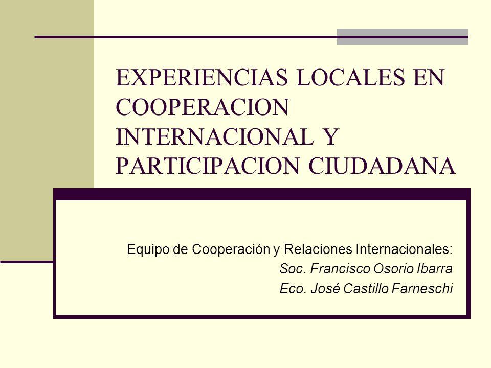 EXPERIENCIAS LOCALES EN COOPERACION INTERNACIONAL Y PARTICIPACION CIUDADANA Equipo de Cooperación y Relaciones Internacionales: Soc. Francisco Osorio