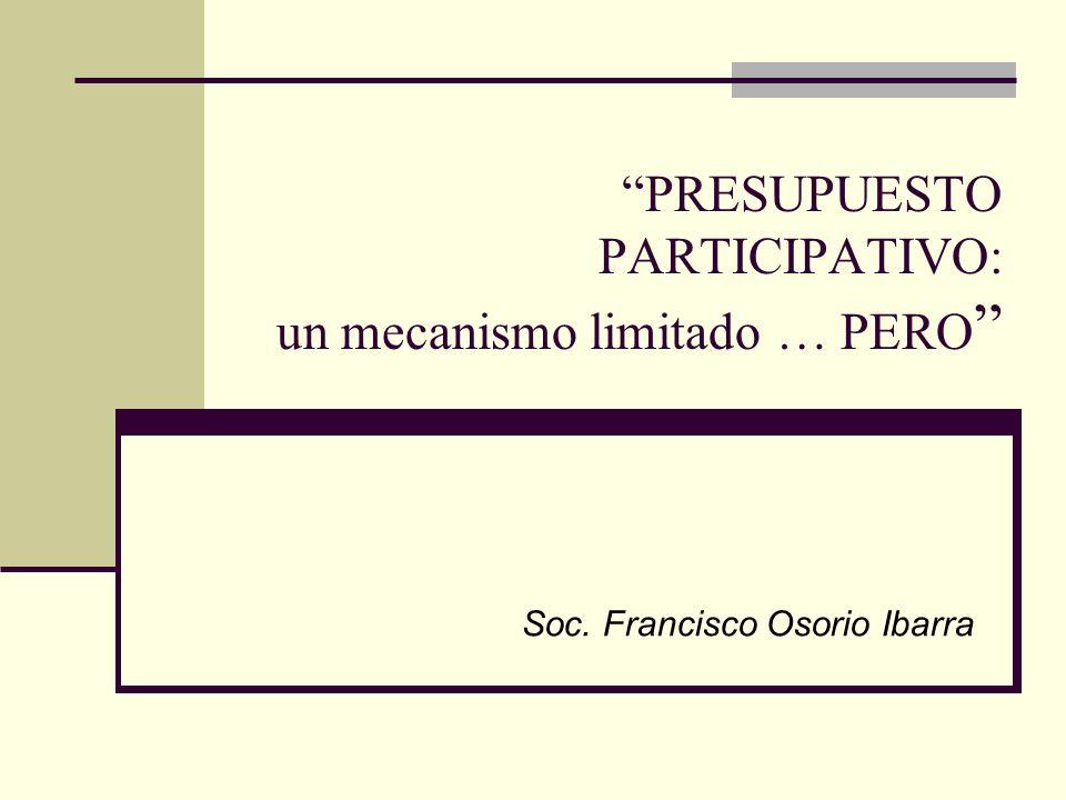 PRESUPUESTO PARTICIPATIVO: un mecanismo limitado … PERO Soc. Francisco Osorio Ibarra
