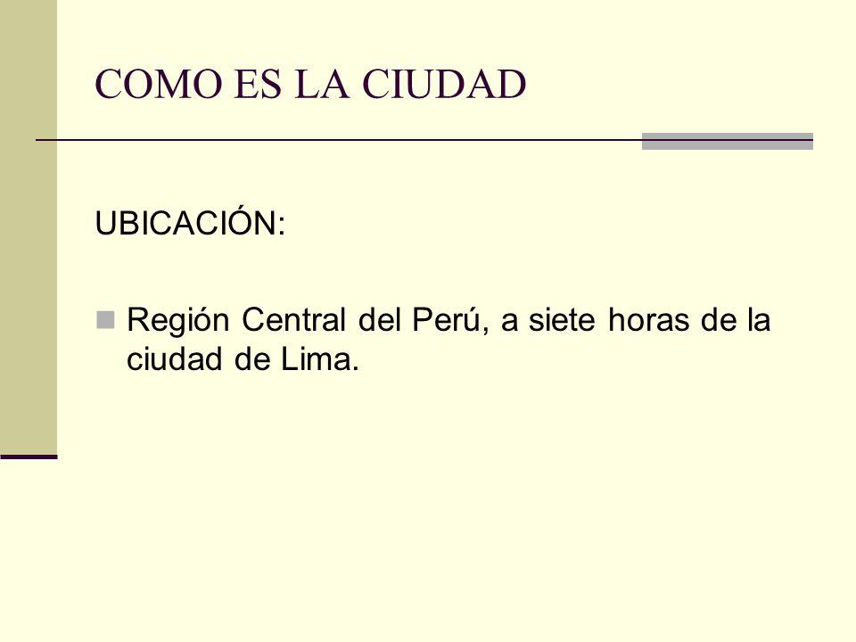 COMO ES LA CIUDAD UBICACIÓN: Región Central del Perú, a siete horas de la ciudad de Lima.