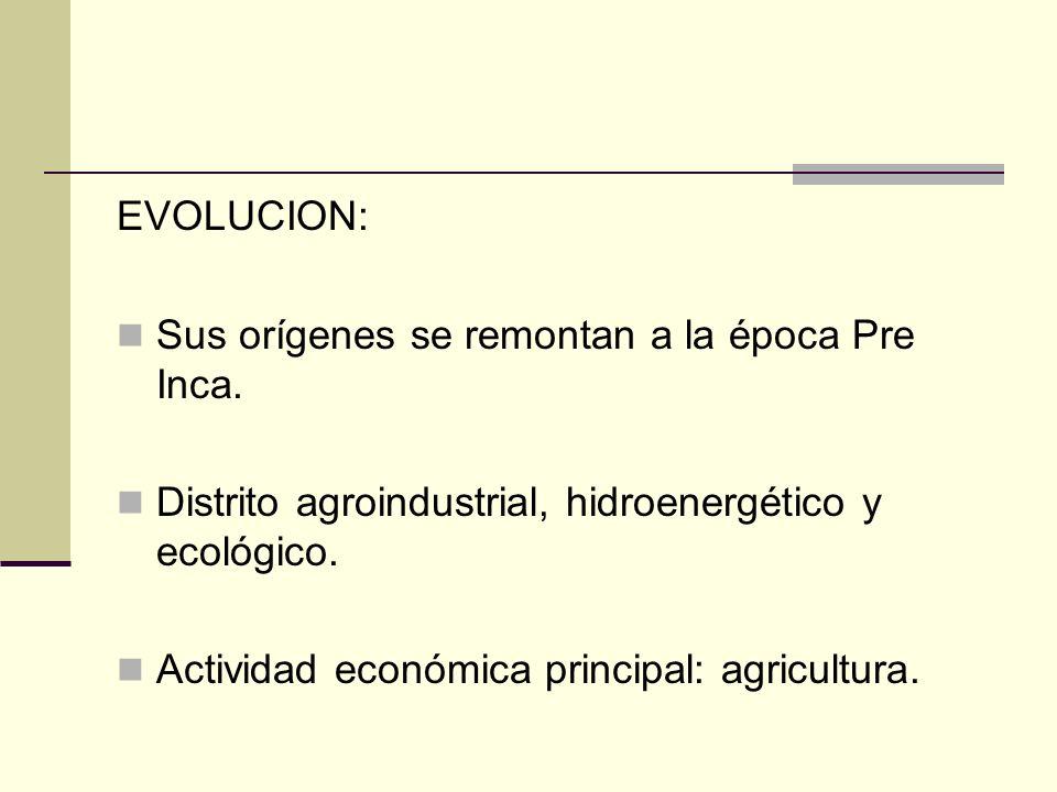 EVOLUCION: Sus orígenes se remontan a la época Pre Inca. Distrito agroindustrial, hidroenergético y ecológico. Actividad económica principal: agricult