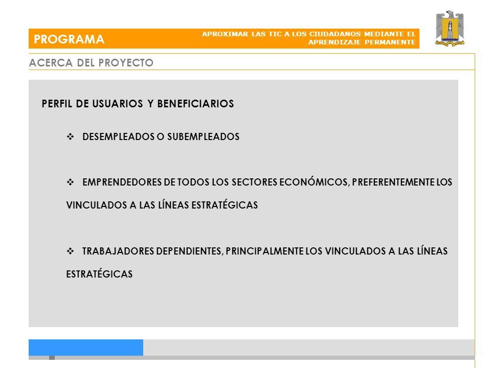 ACERCA DEL PROYECTO PROGRAMA APROXIMAR LAS TIC A LOS CIUDADANOS MEDIANTE EL APRENDIZAJE PERMANENTE PERFIL DE USUARIOS Y BENEFICIARIOS DESEMPLEADOS O SUBEMPLEADOS EMPRENDEDORES DE TODOS LOS SECTORES ECONÓMICOS, PREFERENTEMENTE LOS VINCULADOS A LAS LÍNEAS ESTRATÉGICAS TRABAJADORES DEPENDIENTES, PRINCIPALMENTE LOS VINCULADOS A LAS LÍNEAS ESTRATÉGICAS