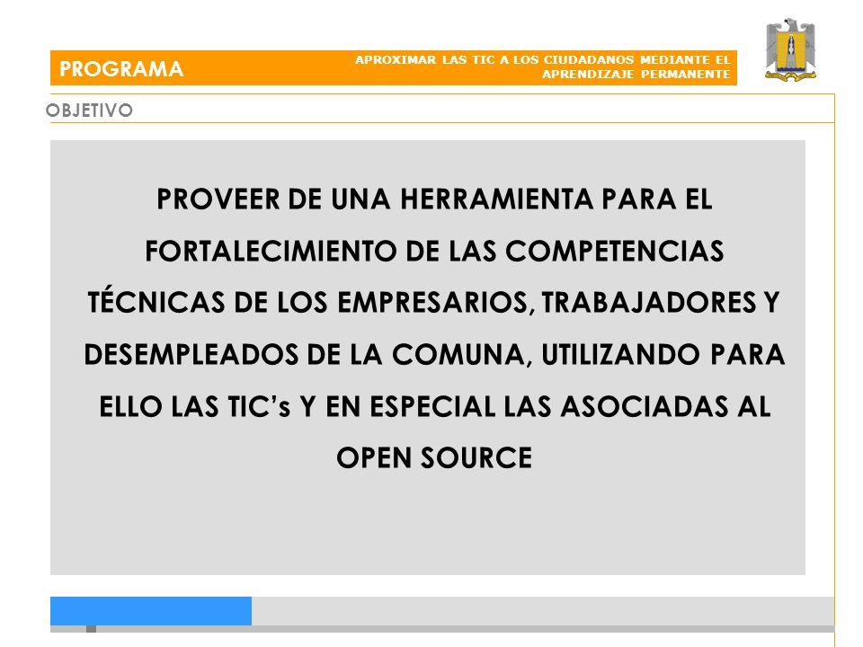 PROGRAMA APROXIMAR LAS TIC A LOS CIUDADANOS MEDIANTE EL APRENDIZAJE PERMANENTE PROVEER DE UNA HERRAMIENTA PARA EL FORTALECIMIENTO DE LAS COMPETENCIAS TÉCNICAS DE LOS EMPRESARIOS, TRABAJADORES Y DESEMPLEADOS DE LA COMUNA, UTILIZANDO PARA ELLO LAS TICs Y EN ESPECIAL LAS ASOCIADAS AL OPEN SOURCE