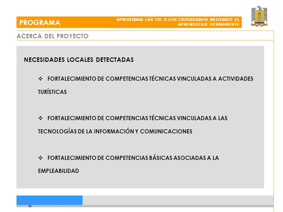 PROGRAMA APROXIMAR LAS TIC A LOS CIUDADANOS MEDIANTE EL APRENDIZAJE PERMANENTE NECESIDADES LOCALES DETECTADAS FORTALECIMIENTO DE COMPETENCIAS TÉCNICAS VINCULADAS A ACTIVIDADES TURÍSTICAS FORTALECIMIENTO DE COMPETENCIAS TÉCNICAS VINCULADAS A LAS TECNOLOGÍAS DE LA INFORMACIÓN Y COMUNICACIONES FORTALECIMIENTO DE COMPETENCIAS BÁSICAS ASOCIADAS A LA EMPLEABILIDAD