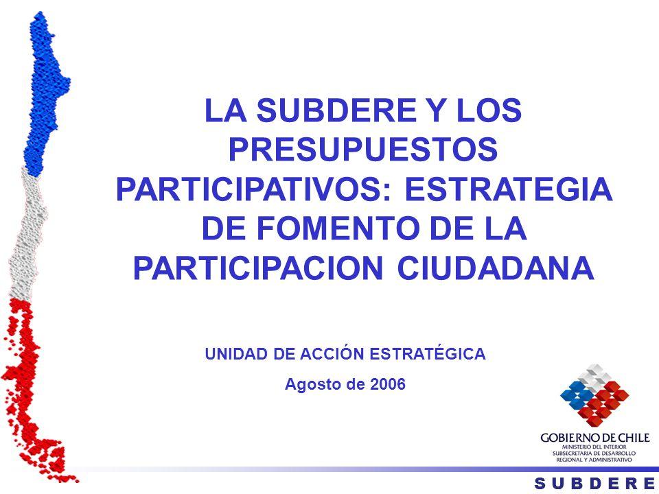 LA SUBDERE Y LOS PRESUPUESTOS PARTICIPATIVOS: ESTRATEGIA DE FOMENTO DE LA PARTICIPACION CIUDADANA S U B D E R E UNIDAD DE ACCIÓN ESTRATÉGICA Agosto de 2006