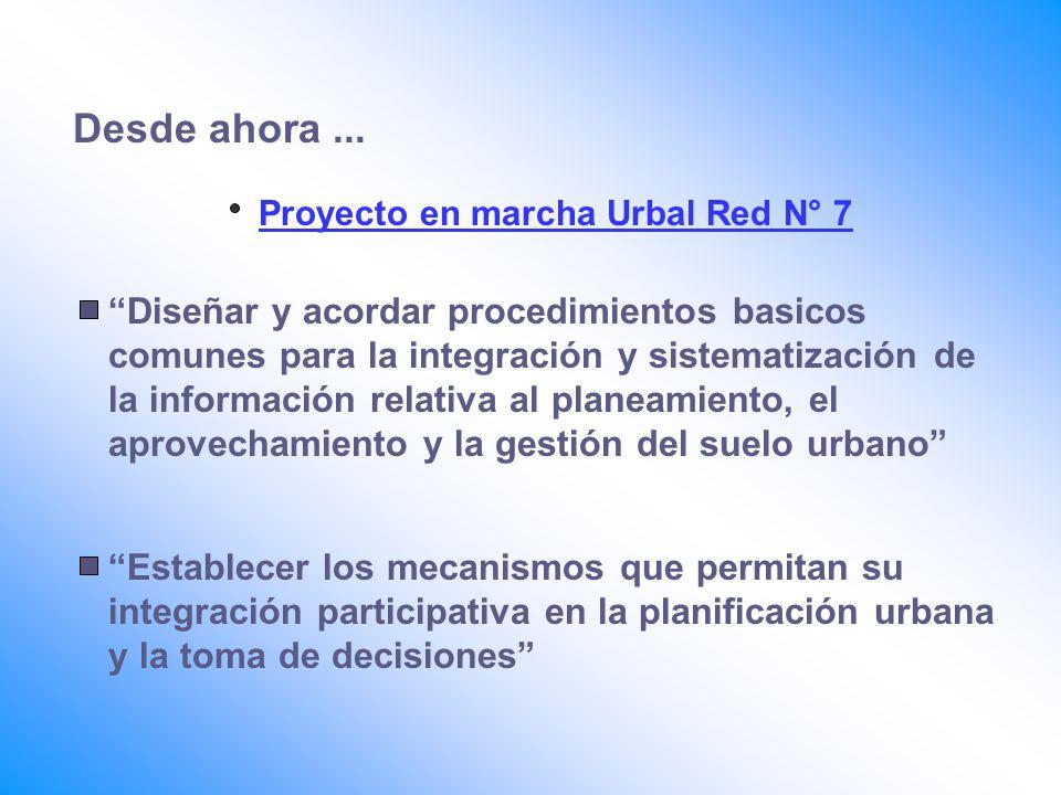 Desde ahora... Proyecto en marcha Urbal Red N° 7 Diseñar y acordar procedimientos basicos comunes para la integración y sistematización de la informac