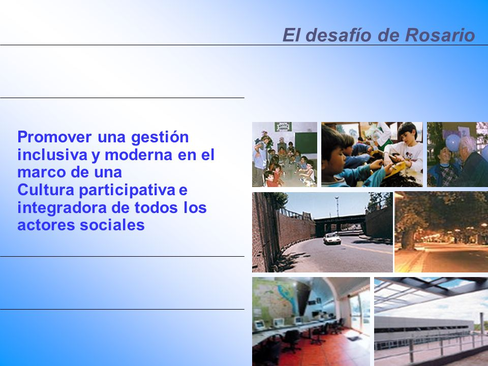 El desafío de Rosario Promover una gestión inclusiva y moderna en el marco de una Cultura participativa e integradora de todos los actores sociales