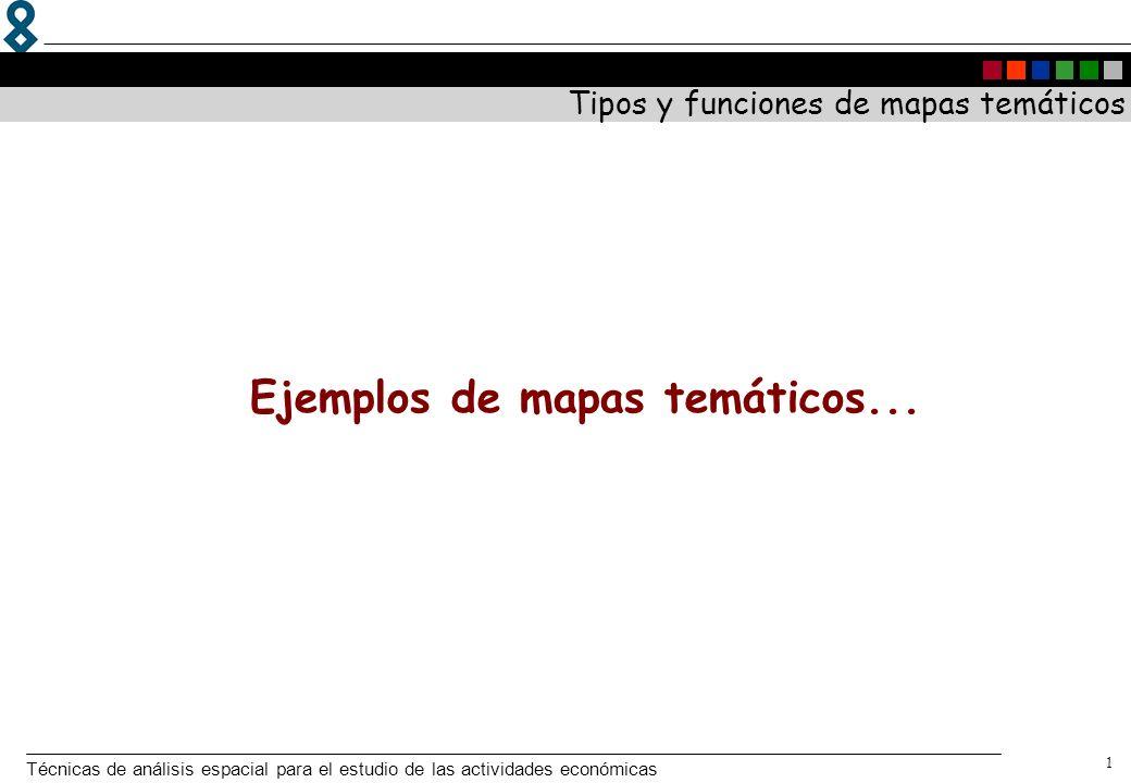 Técnicas de análisis espacial para el estudio de las actividades económicas 1 Tipos y funciones de mapas temáticos Ejemplos de mapas temáticos...