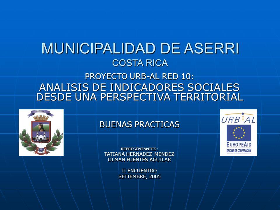 MUNICIPALIDAD DE ASERRI COSTA RICA PROYECTO URB-AL RED 10: ANALISIS DE INDICADORES SOCIALES DESDE UNA PERSPECTIVA TERRITORIAL BUENAS PRACTICAS REPRESE
