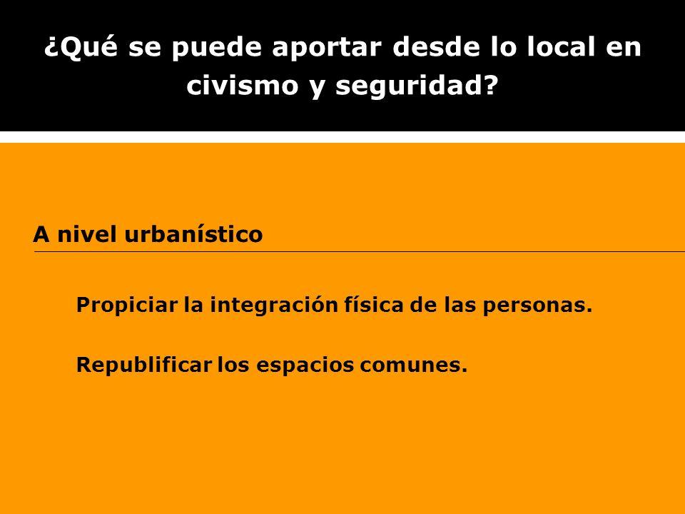 ¿Qué se puede aportar desde lo local en civismo y seguridad? A nivel urbanístico Propiciar la integración física de las personas. Republificar los esp