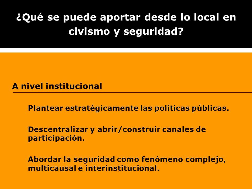 ¿Qué se puede aportar desde lo local en civismo y seguridad? A nivel institucional Plantear estratégicamente las políticas públicas. Descentralizar y