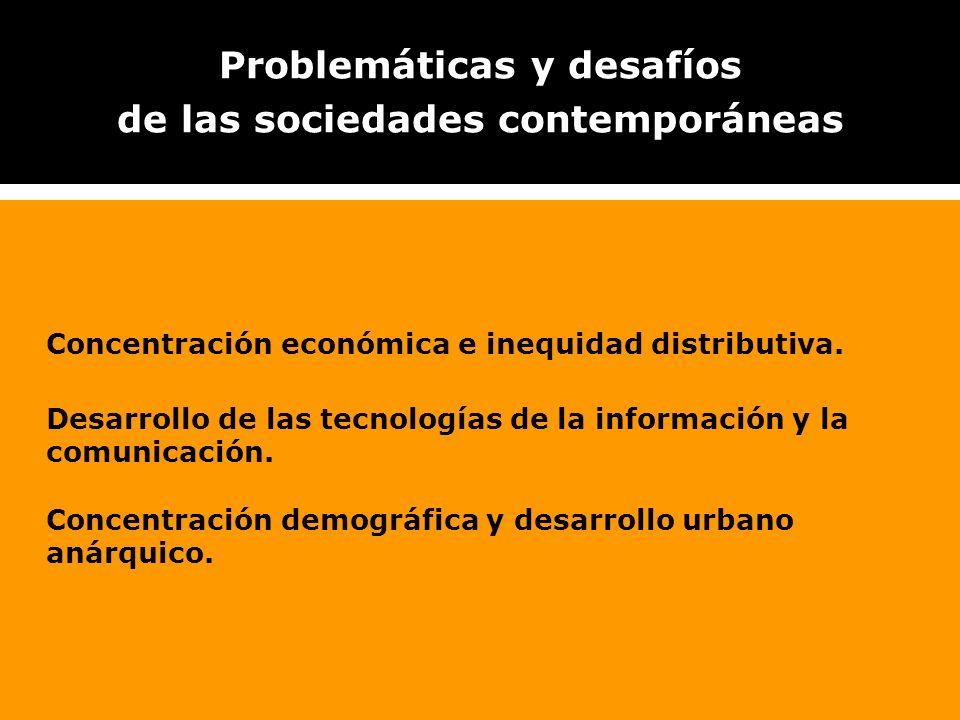 Problemáticas y desafíos de las sociedades contemporáneas Concentración económica e inequidad distributiva. Desarrollo de las tecnologías de la inform
