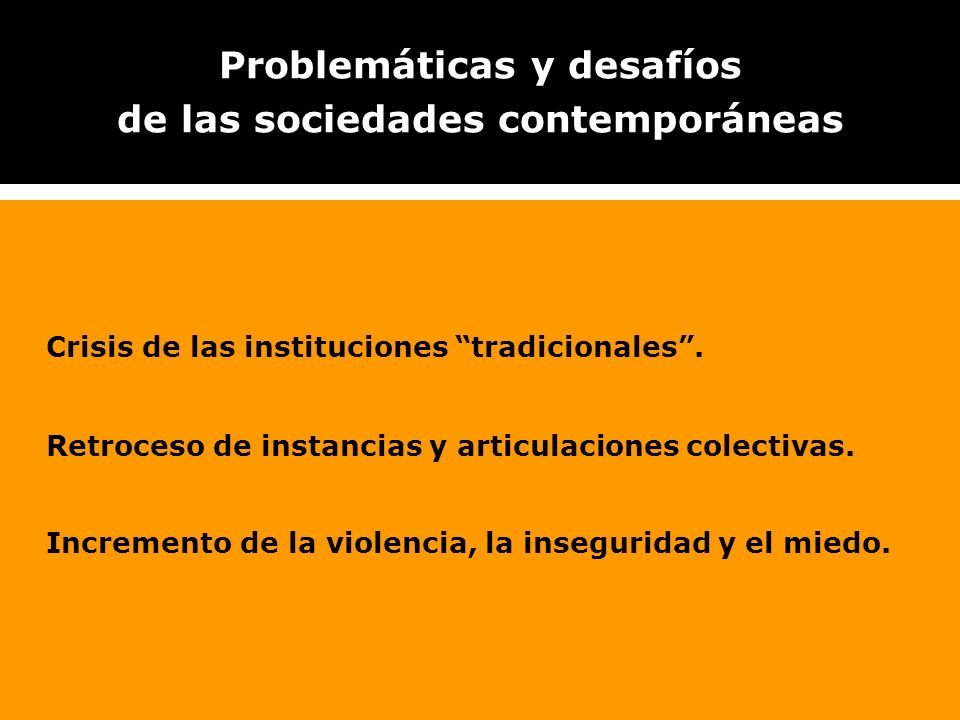 Problemáticas y desafíos de las sociedades contemporáneas Crisis de las instituciones tradicionales. Retroceso de instancias y articulaciones colectiv
