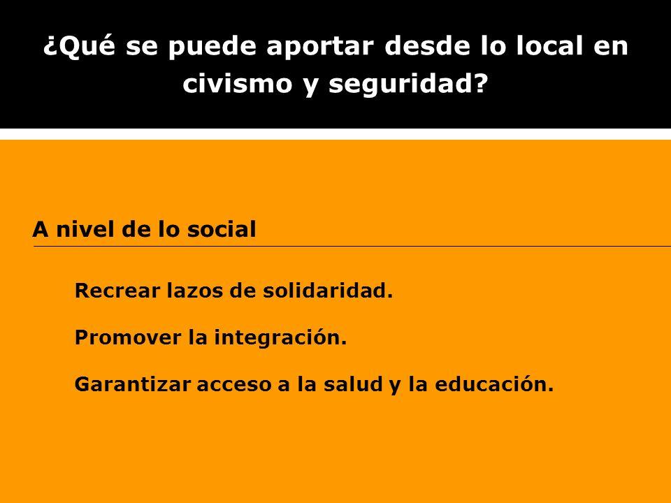 ¿Qué se puede aportar desde lo local en civismo y seguridad? A nivel de lo social Recrear lazos de solidaridad. Promover la integración. Garantizar ac