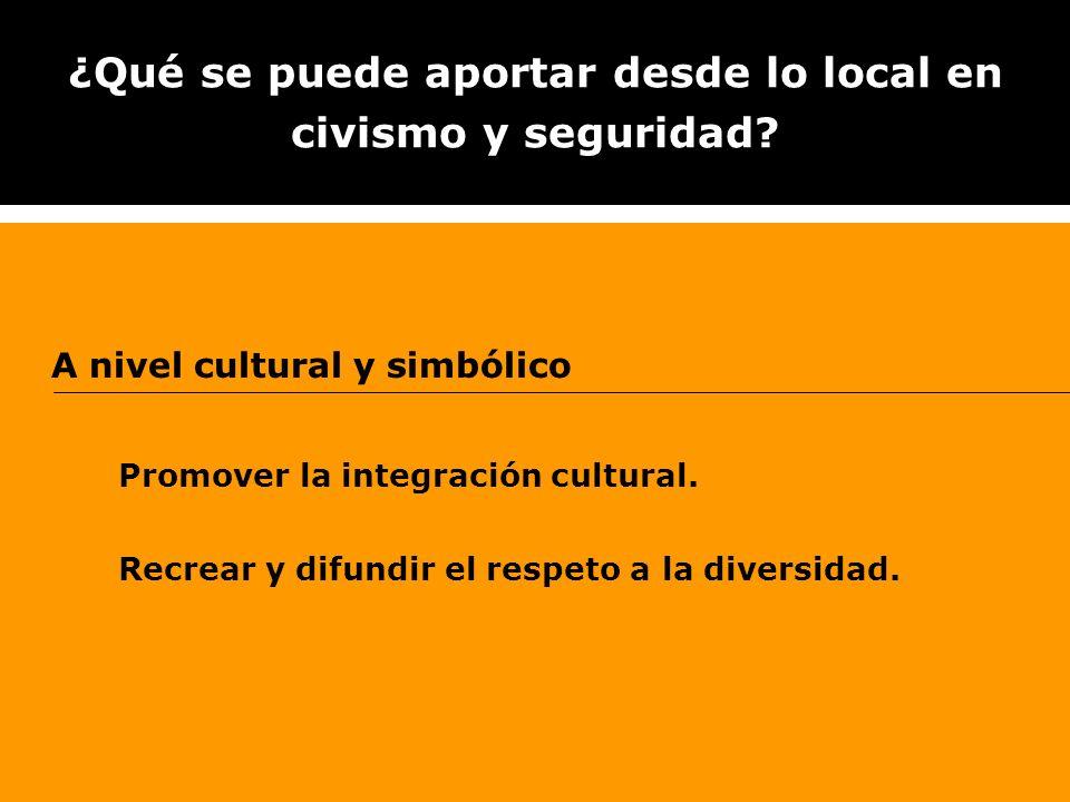 ¿Qué se puede aportar desde lo local en civismo y seguridad? A nivel cultural y simbólico Promover la integración cultural. Recrear y difundir el resp