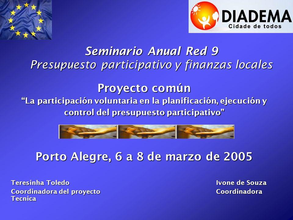 Seminario Anual Red 9 Presupuesto participativo y finanzas locales Proyecto común La participación voluntaria en la planificación, ejecución y control del presupuesto participativo Porto Alegre, 6 a 8 de marzo de 2005 Teresinha ToledoIvone de Souza Coordinadora del proyectoCoordinadora Tecnica