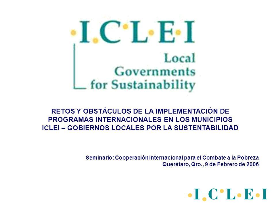 Seminario: Cooperación Internacional para el Combate a la Pobreza Querétaro, Qro., 9 de Febrero de 2006 RETOS Y OBSTÁCULOS DE LA IMPLEMENTACIÓN DE PROGRAMAS INTERNACIONALES EN LOS MUNICIPIOS ICLEI – GOBIERNOS LOCALES POR LA SUSTENTABILIDAD