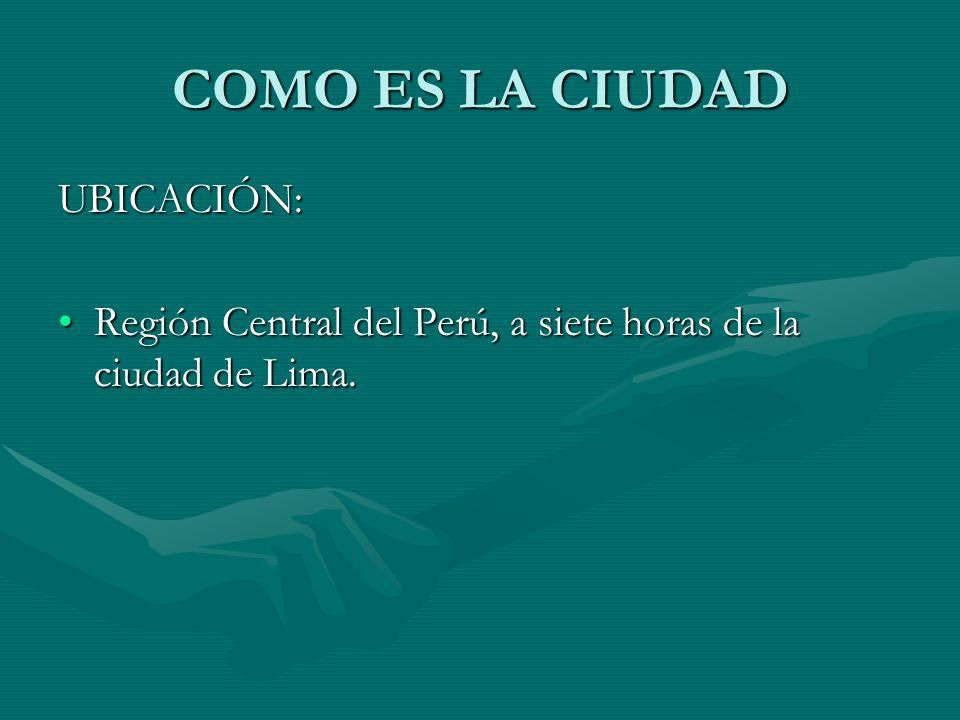COMO ES LA CIUDAD UBICACIÓN: Región Central del Perú, a siete horas de la ciudad de Lima.Región Central del Perú, a siete horas de la ciudad de Lima.
