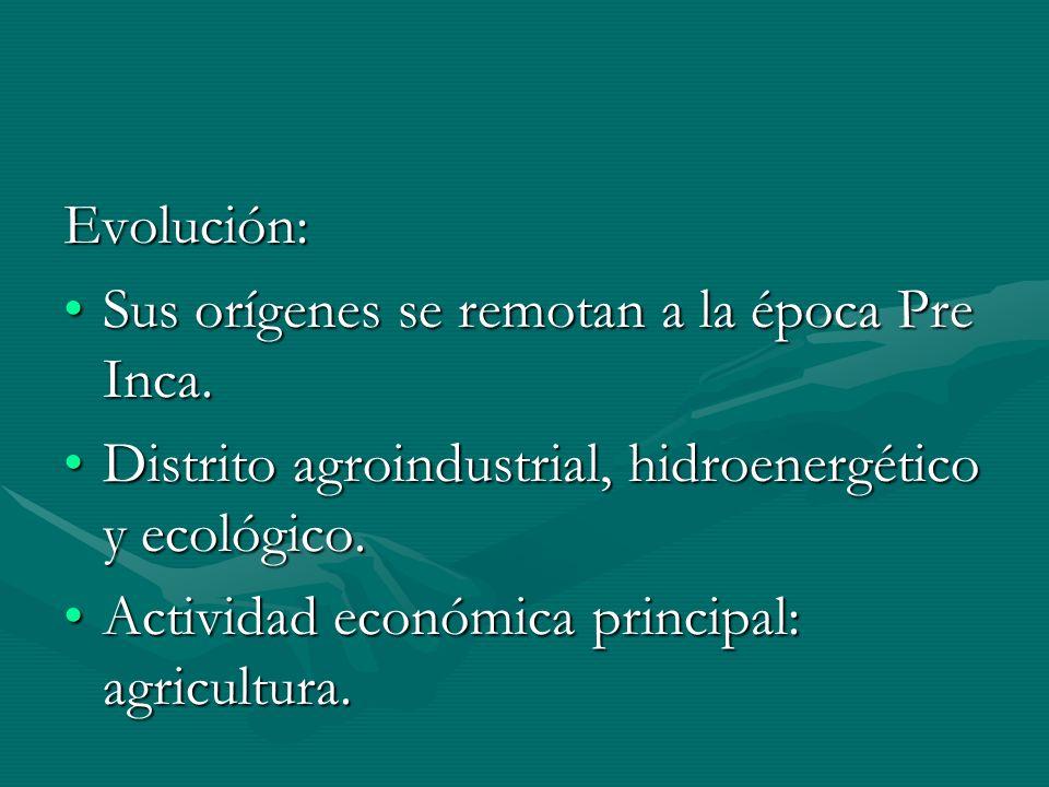 Evolución: Sus orígenes se remotan a la época Pre Inca.Sus orígenes se remotan a la época Pre Inca. Distrito agroindustrial, hidroenergético y ecológi