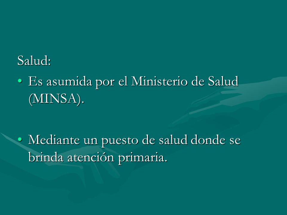 Salud: Es asumida por el Ministerio de Salud (MINSA).Es asumida por el Ministerio de Salud (MINSA). Mediante un puesto de salud donde se brinda atenci