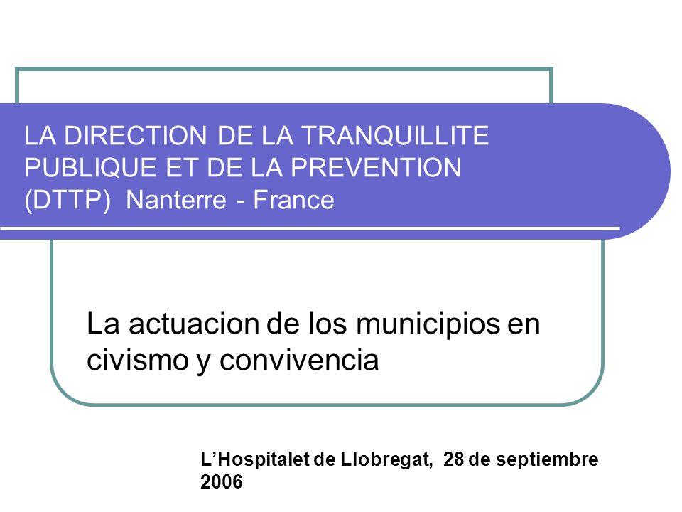LA DIRECTION DE LA TRANQUILLITE PUBLIQUE ET DE LA PREVENTION (DTTP) Nanterre - France La actuacion de los municipios en civismo y convivencia LHospitalet de Llobregat, 28 de septiembre 2006