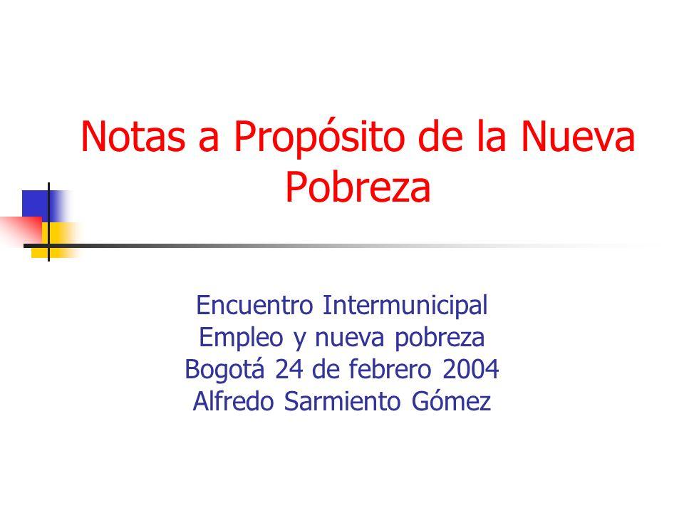 Notas a Propósito de la Nueva Pobreza Encuentro Intermunicipal Empleo y nueva pobreza Bogotá 24 de febrero 2004 Alfredo Sarmiento Gómez