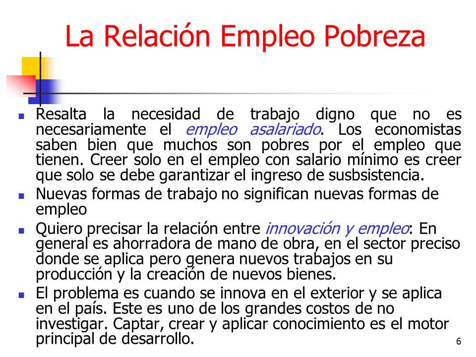 6 La Relación Empleo Pobreza Resalta la necesidad de trabajo digno que no es necesariamente el empleo asalariado.