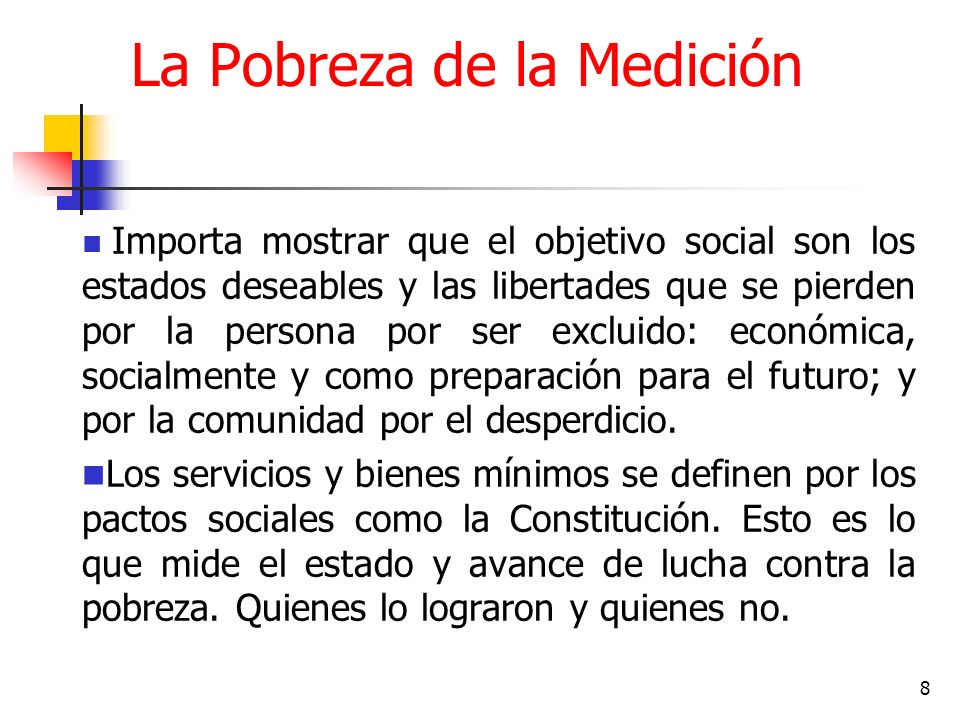 8 La Pobreza de la Medición Importa mostrar que el objetivo social son los estados deseables y las libertades que se pierden por la persona por ser excluido: económica, socialmente y como preparación para el futuro; y por la comunidad por el desperdicio.