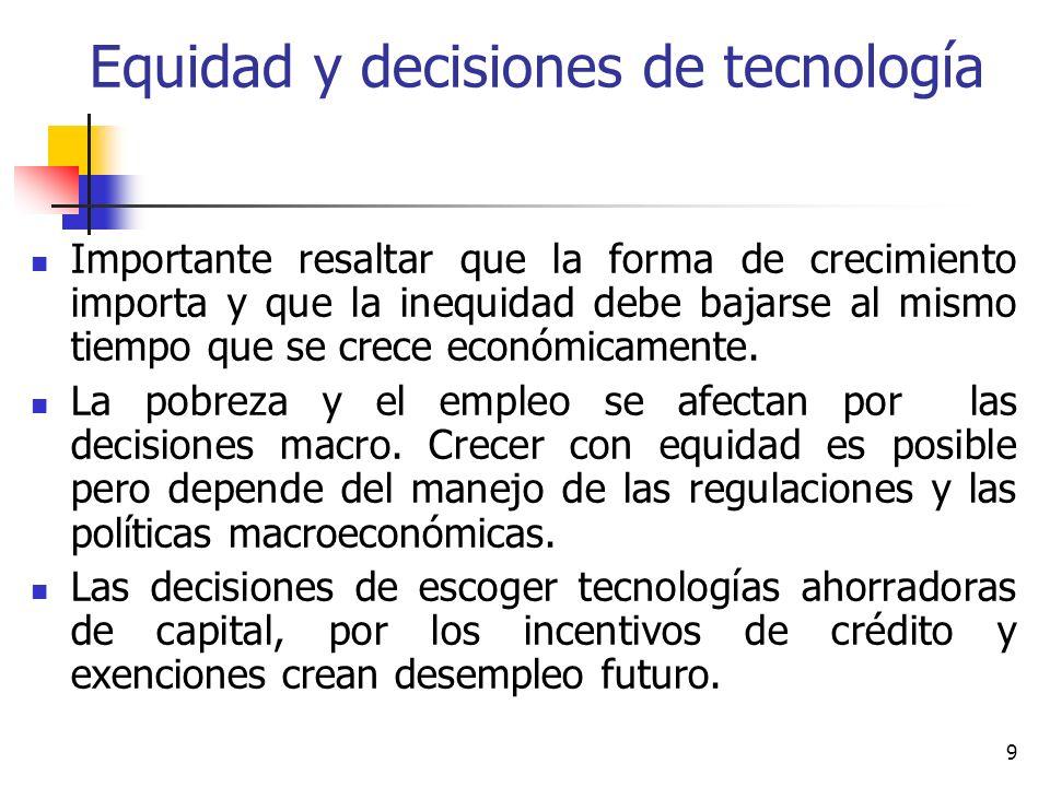 9 Equidad y decisiones de tecnología Importante resaltar que la forma de crecimiento importa y que la inequidad debe bajarse al mismo tiempo que se crece económicamente.