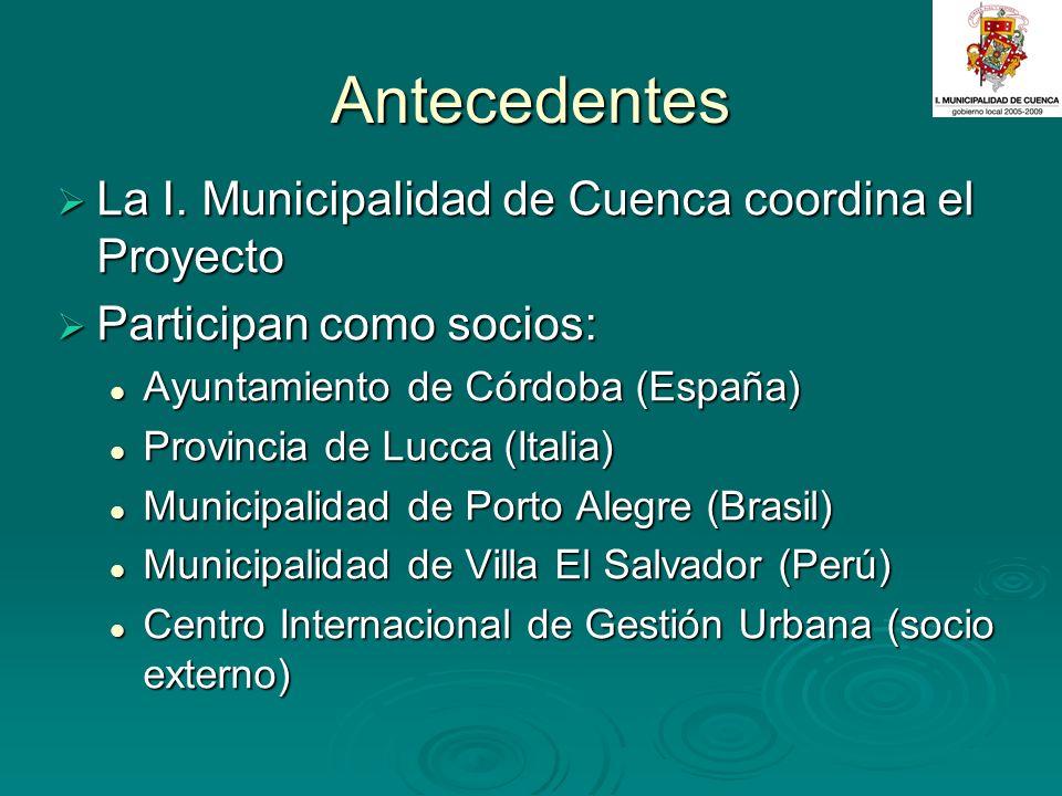 Antecedentes La I. Municipalidad de Cuenca coordina el Proyecto La I. Municipalidad de Cuenca coordina el Proyecto Participan como socios: Participan
