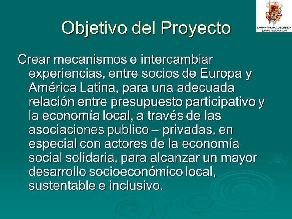 Objetivo del Proyecto Crear mecanismos e intercambiar experiencias, entre socios de Europa y América Latina, para una adecuada relación entre presupuesto participativo y la economía local, a través de las asociaciones publico – privadas, en especial con actores de la economía social solidaria, para alcanzar un mayor desarrollo socioeconómico local, sustentable e inclusivo.