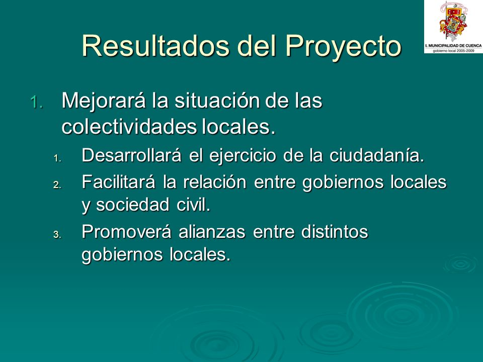 Resultados del Proyecto 1. Mejorará la situación de las colectividades locales. 1. Desarrollará el ejercicio de la ciudadanía. 2. Facilitará la relaci