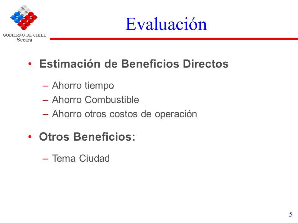 GOBIERNO DE CHILE Sectra 5 Evaluación Estimación de Beneficios Directos –Ahorro tiempo –Ahorro Combustible –Ahorro otros costos de operación Otros Ben
