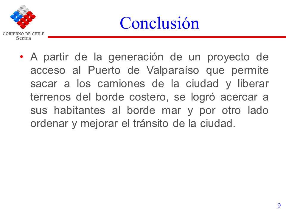 GOBIERNO DE CHILE Sectra 9 Conclusión A partir de la generación de un proyecto de acceso al Puerto de Valparaíso que permite sacar a los camiones de l