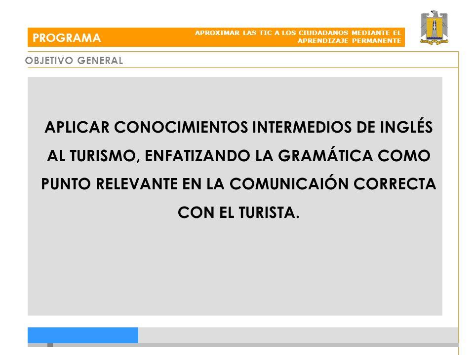 OBJETIVO GENERAL PROGRAMA APROXIMAR LAS TIC A LOS CIUDADANOS MEDIANTE EL APRENDIZAJE PERMANENTE APLICAR CONOCIMIENTOS INTERMEDIOS DE INGLÉS AL TURISMO, ENFATIZANDO LA GRAMÁTICA COMO PUNTO RELEVANTE EN LA COMUNICAIÓN CORRECTA CON EL TURISTA.