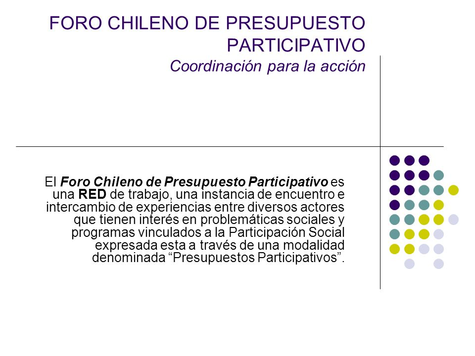 FORO CHILENO DE PRESUPUESTO PARTICIPATIVO Coordinación para la acción El Foro está integrado por Municipios, ONGs, Universidades, Profesionales y Técnicos, Estudiantes, Organizaciones y Fundaciones.