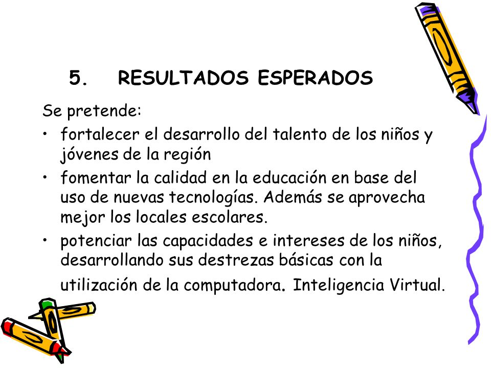 5.RESULTADOS ESPERADOS Se pretende: fortalecer el desarrollo del talento de los niños y jóvenes de la región fomentar la calidad en la educación en base del uso de nuevas tecnologías.