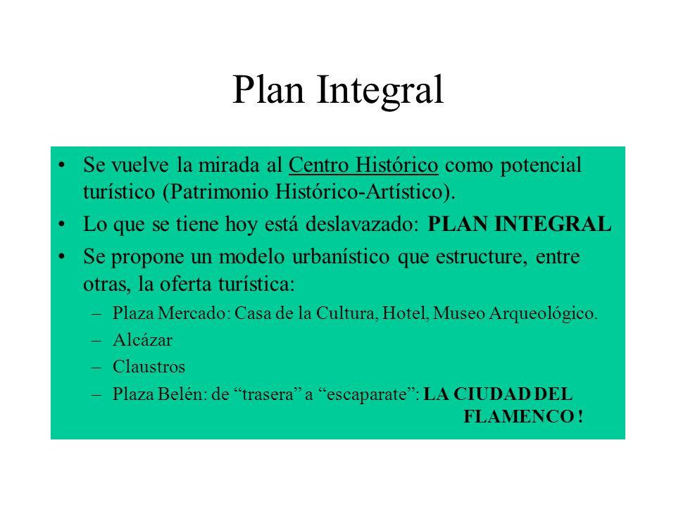 Plan Integral Se vuelve la mirada al Centro Histórico como potencial turístico (Patrimonio Histórico-Artístico). Lo que se tiene hoy está deslavazado: