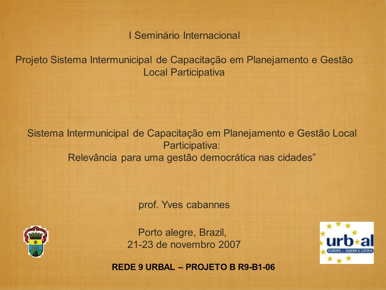 REDE 9 URBAL – PROJETO B R9-B1-06 Sistema Intermunicipal de Capacitação em Planejamento e Gestão Local Participativa: Relevância para uma gestão democrática nas cidades I Seminário Internacional Projeto Sistema Intermunicipal de Capacitação em Planejamento e Gestão Local Participativa Porto alegre, Brazil, 21-23 de novembro 2007 prof.