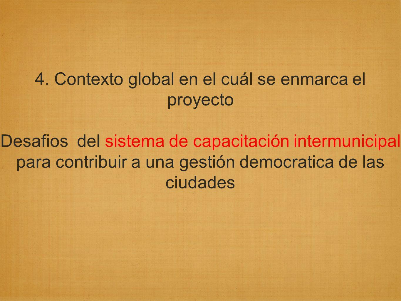4. Contexto global en el cuál se enmarca el proyecto Desafios del sistema de capacitación intermunicipal para contribuir a una gestión democratica de
