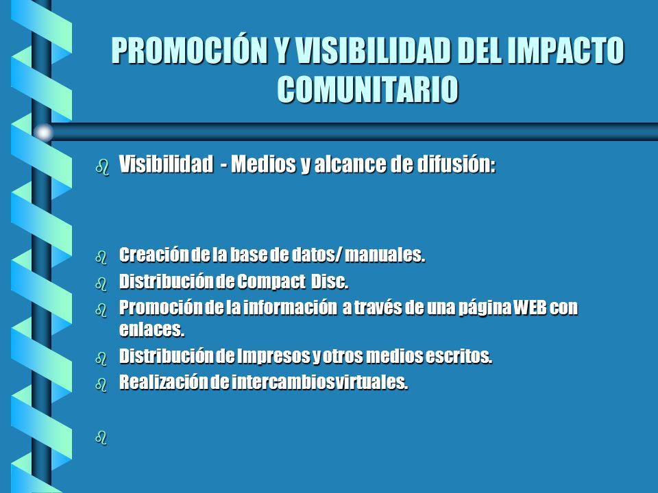 PROMOCIÓN Y VISIBILIDAD DEL IMPACTO COMUNITARIO b Visibilidad - Medios y alcance de difusión: b Creación de la base de datos/ manuales. b Distribución