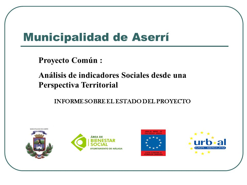 Municipalidad de Aserrí Proyecto Común : Análisis de indicadores Sociales desde una Perspectiva Territorial INFORME SOBRE EL ESTADO DEL PROYECTO