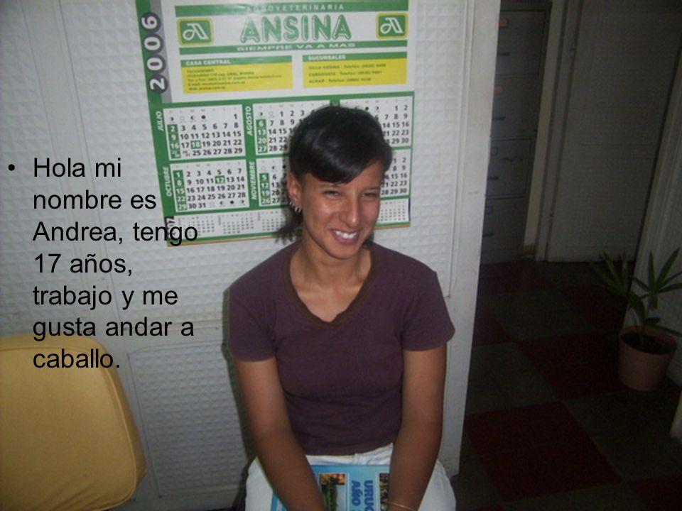 Hola mi nombre es Andrea, tengo 17 años, trabajo y me gusta andar a caballo.