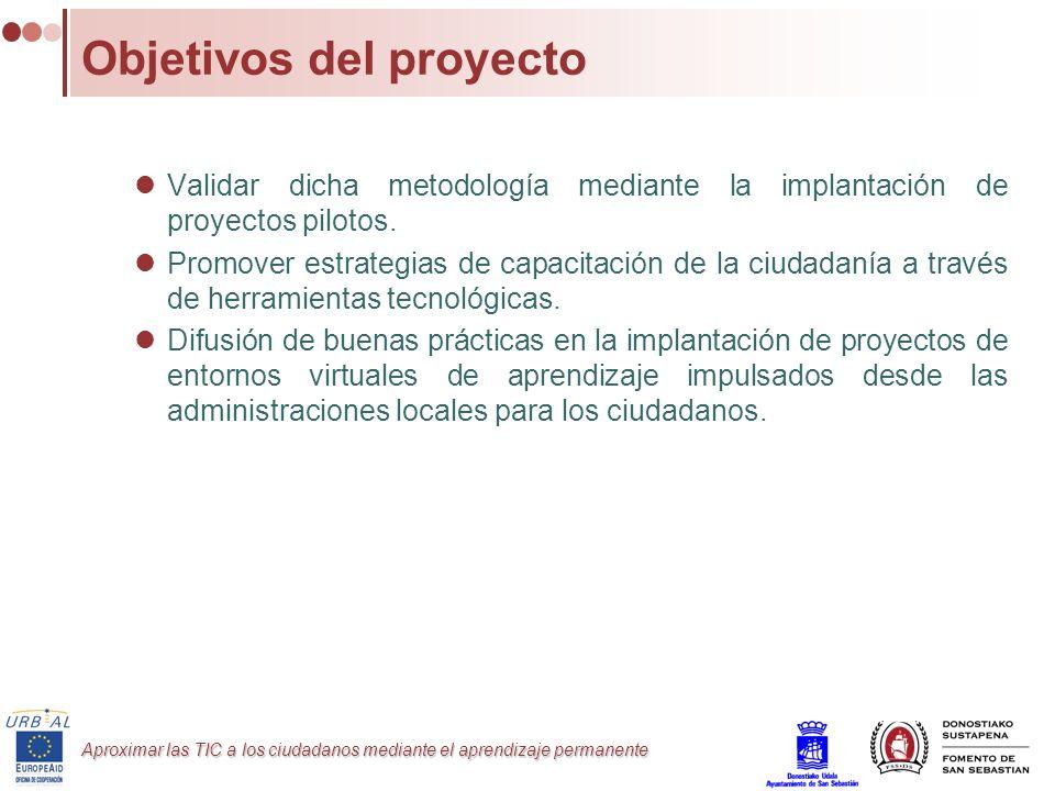 Aproximar las TIC a los ciudadanos mediante el aprendizaje permanente Objetivos del proyecto Validar dicha metodología mediante la implantación de pro