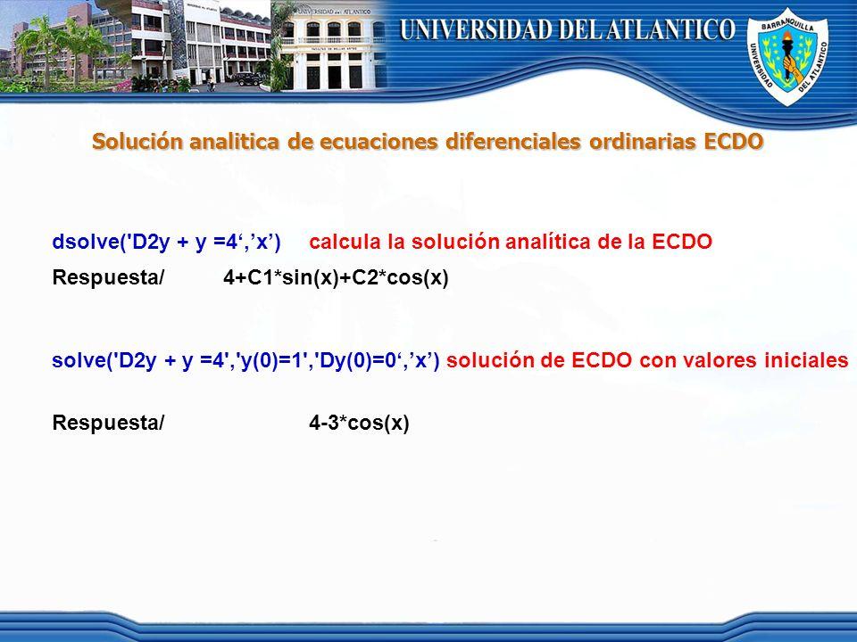 Solución analitica de ecuaciones diferenciales ordinarias ECDO dsolve('D2y + y =4,x) calcula la solución analítica de la ECDO Respuesta/4+C1*sin(x)+C2
