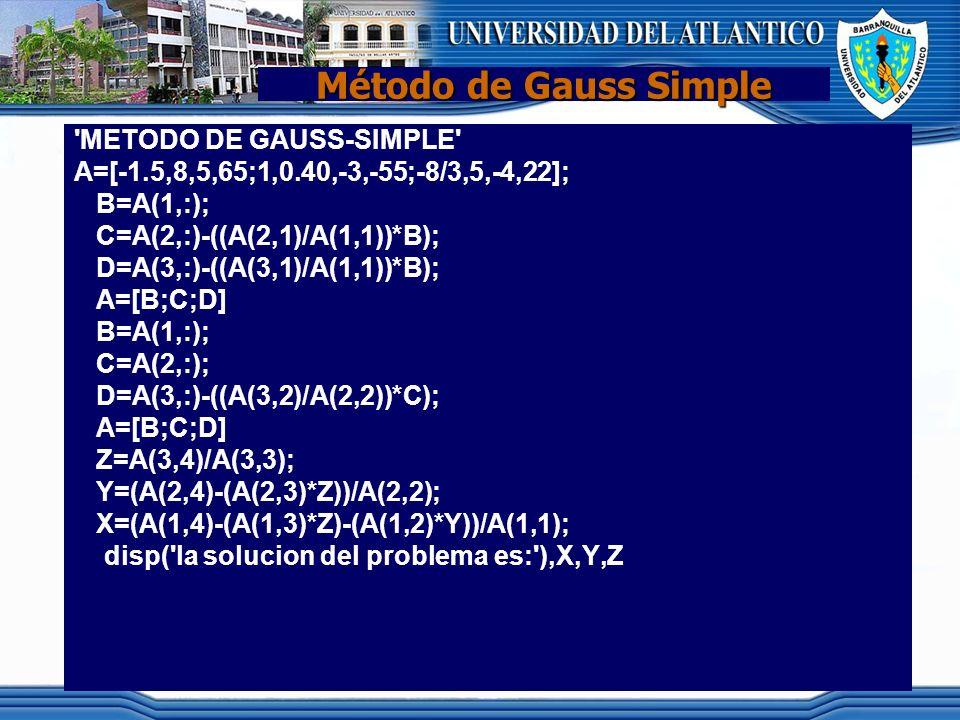 Método de Gauss Simple 'METODO DE GAUSS-SIMPLE' A=[-1.5,8,5,65;1,0.40,-3,-55;-8/3,5,-4,22]; B=A(1,:); C=A(2,:)-((A(2,1)/A(1,1))*B); D=A(3,:)-((A(3,1)/